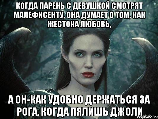Когда парень с девушкой смотрят Малифисенту, она думает о том, как жестока любовь, а он - как удобно держаться за рога, когда пялишь Джоли как у вас тут говорят, БМ молчал